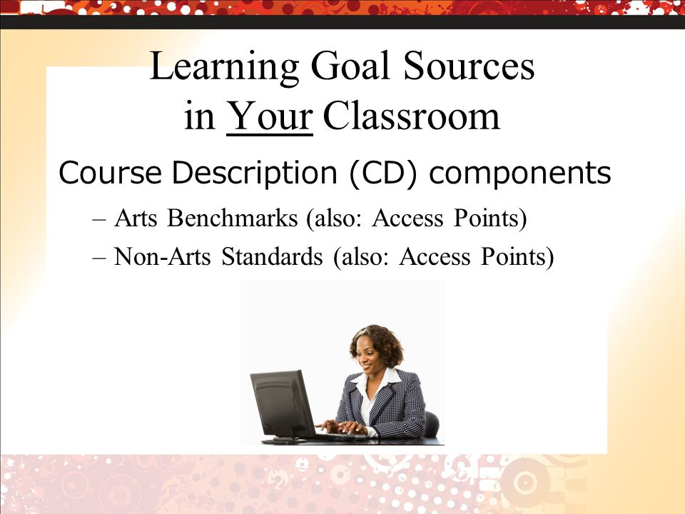 Learning Goal Sources in Your Classroom Course Description (CD) components –Arts Benchmarks (also: Access Points) –Non-Arts Standards (also: Access Points)