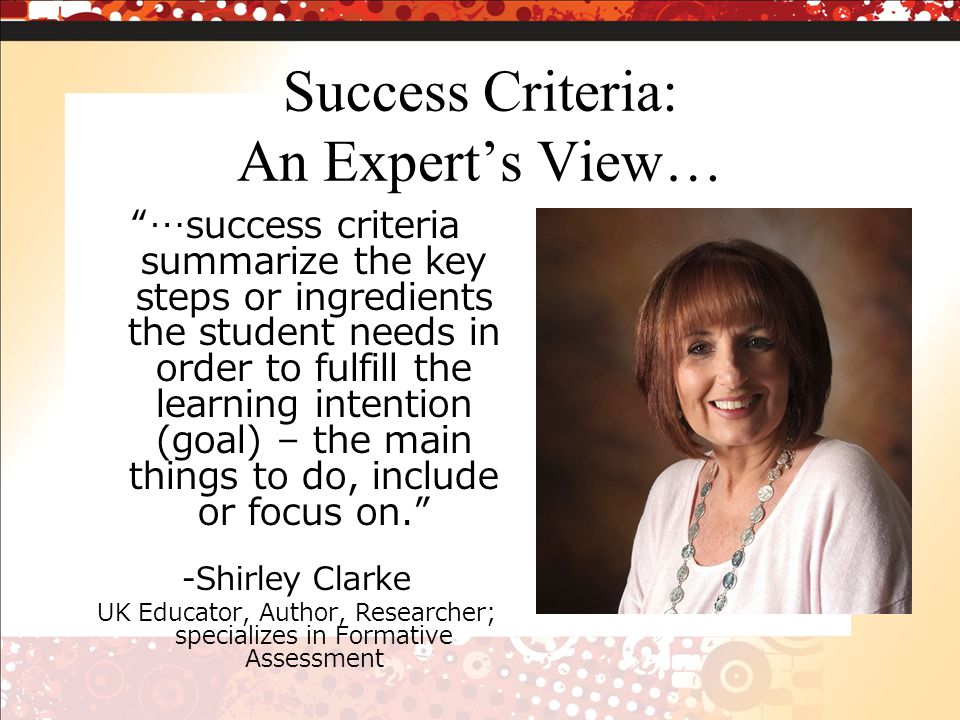 Success Criteria: An Experts View… …success criteria summarize the key steps or ingredients the student needs in order to fulfill the learning intention (goal) – the main things to do, include or focus on.