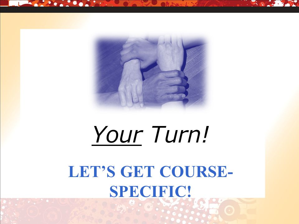 LETS GET COURSE- SPECIFIC! Your Turn!
