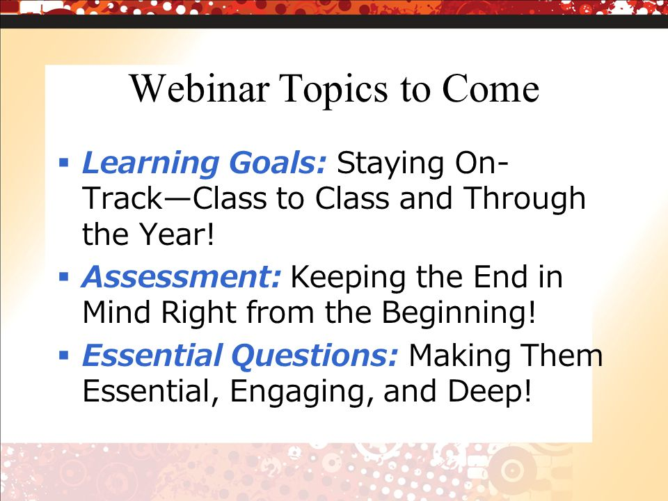 Webinar Topics to Come Learning Goals: Staying On- TrackClass to Class and Through the Year.