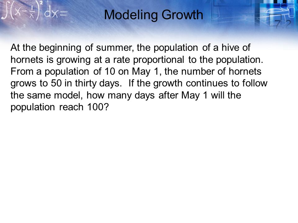 Modeling Growth At the beginning of summer, the population of a hive of hornets is growing at a rate proportional to the population. From a population
