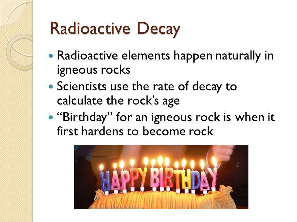 Radioactive Decay Radioactive elements happen naturally in igneous rocks Scientists use the rate of decay to calculate the rocks age Birthday for an i