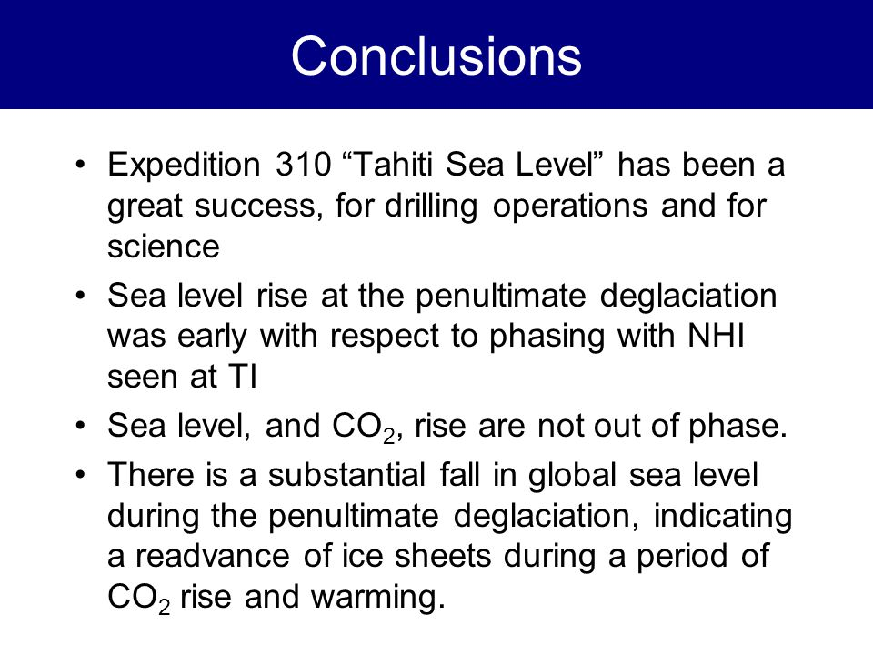 Conclusions Expedition 310 Tahiti Sea Level has been a great success, for drilling operations and for science Sea level rise at the penultimate deglaciation was early with respect to phasing with NHI seen at TI Sea level, and CO 2, rise are not out of phase.