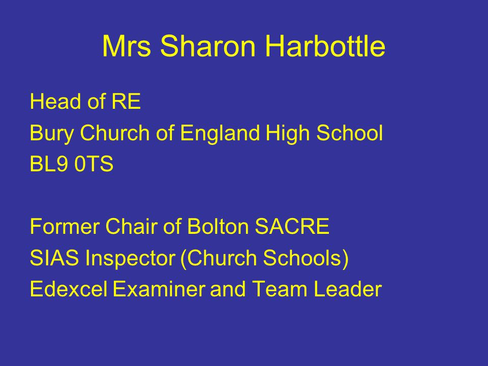 Mrs Sharon Harbottle Head of RE Bury Church of England High School BL9 0TS Former Chair of Bolton SACRE SIAS Inspector (Church Schools) Edexcel Examiner and Team Leader