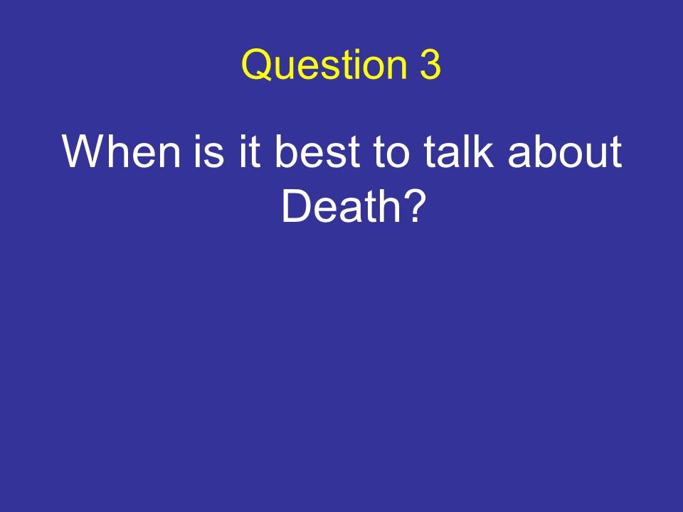 Question 3 When is it best to talk about Death