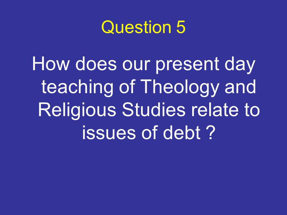 Question 5 How does our present day teaching of Theology and Religious Studies relate to issues of debt
