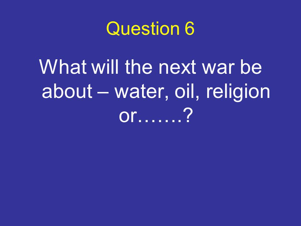 Question 6 What will the next war be about – water, oil, religion or…….?