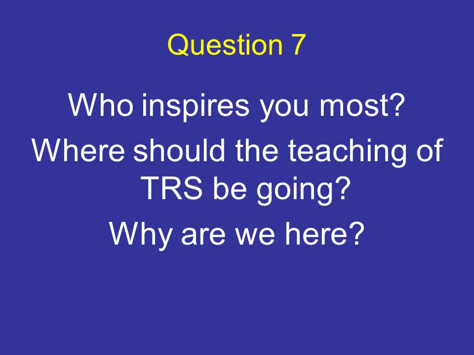 Question 7 Who inspires you most? Where should the teaching of TRS be going? Why are we here?