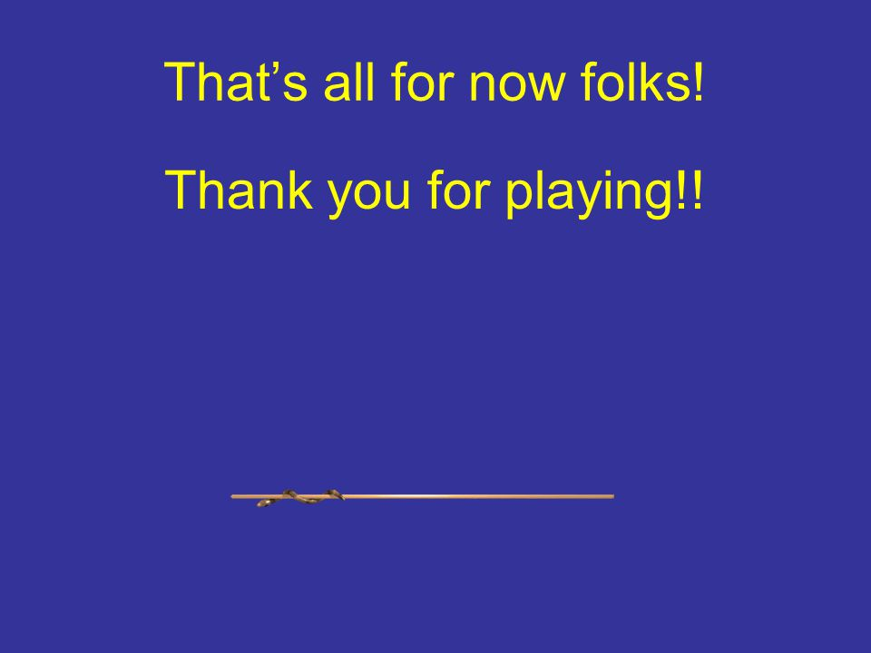 Thats all for now folks! Thank you for playing!!