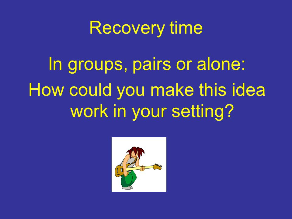 Recovery time In groups, pairs or alone: How could you make this idea work in your setting?