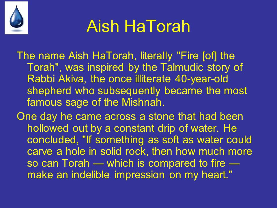 The name Aish HaTorah, literally Fire [of] the Torah , was inspired by the Talmudic story of Rabbi Akiva, the once illiterate 40-year-old shepherd who subsequently became the most famous sage of the Mishnah.