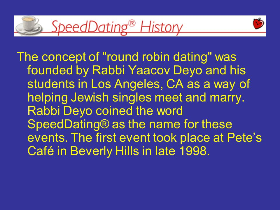 The concept of round robin dating was founded by Rabbi Yaacov Deyo and his students in Los Angeles, CA as a way of helping Jewish singles meet and marry.