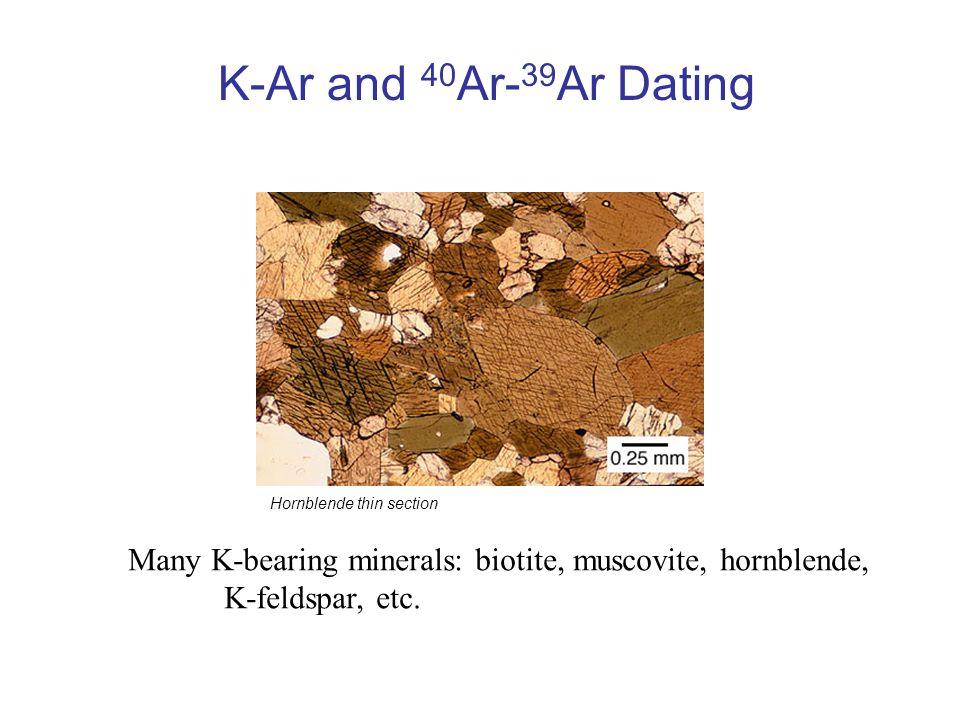 K-Ar and 40 Ar- 39 Ar Dating Hornblende thin section Many K-bearing minerals: biotite, muscovite, hornblende, K-feldspar, etc.