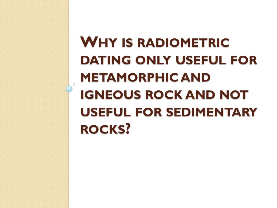 W HY IS RADIOMETRIC DATING ONLY USEFUL FOR METAMORPHIC AND IGNEOUS ROCK AND NOT USEFUL FOR SEDIMENTARY ROCKS ?