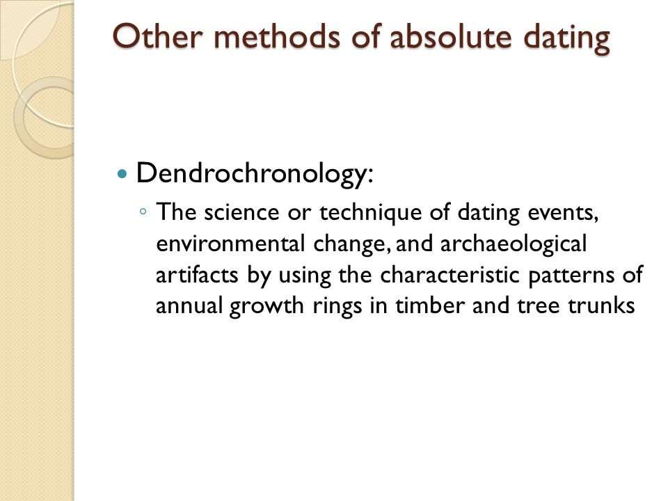 Other methods of absolute dating Dendrochronology: The science or technique of dating events, environmental change, and archaeological artifacts by using the characteristic patterns of annual growth rings in timber and tree trunks
