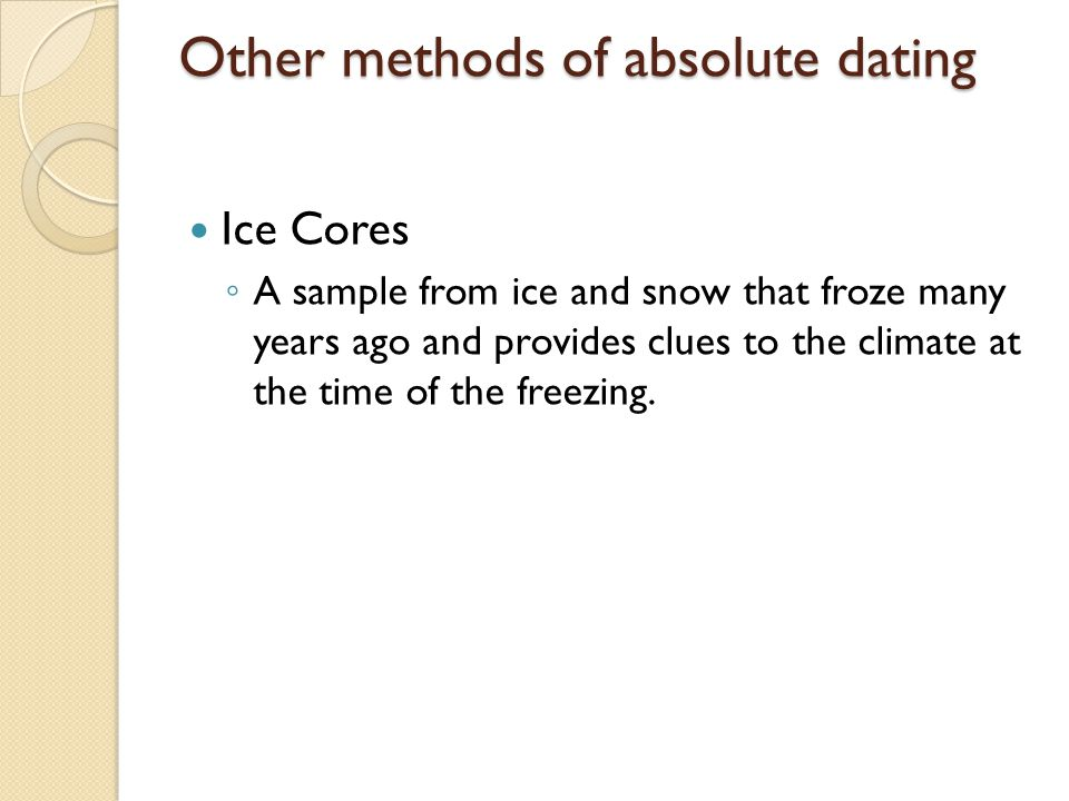 Other methods of absolute dating Ice Cores A sample from ice and snow that froze many years ago and provides clues to the climate at the time of the freezing.