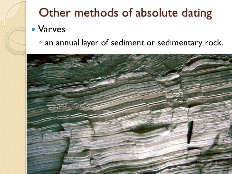 Other methods of absolute dating Varves an annual layer of sediment or sedimentary rock.