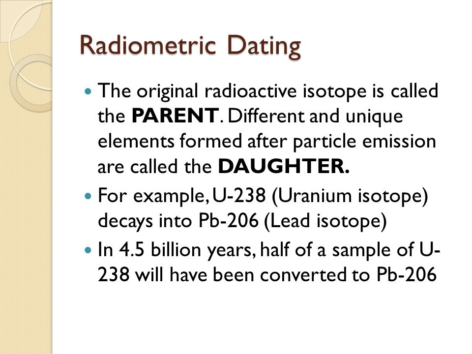 Radiometric Dating The original radioactive isotope is called the PARENT.