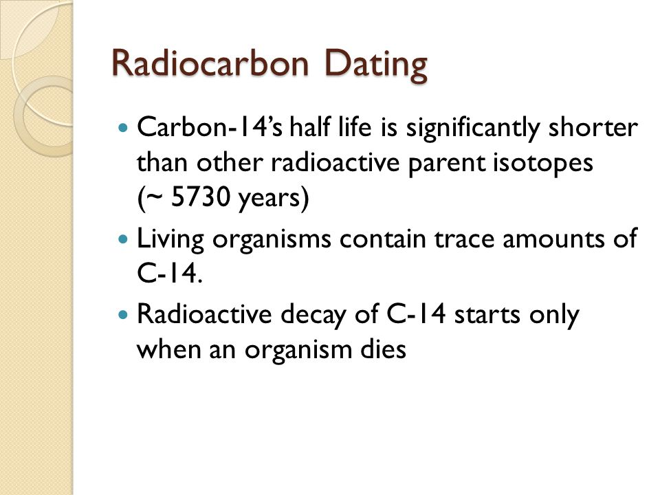 Radiocarbon Dating Carbon-14s half life is significantly shorter than other radioactive parent isotopes (~ 5730 years) Living organisms contain trace amounts of C-14.