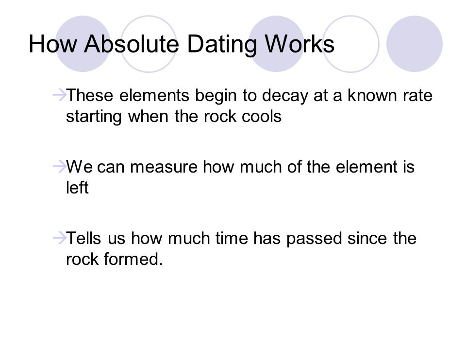 How Absolute Dating Works These elements begin to decay at a known rate starting when the rock cools We can measure how much of the element is left Te
