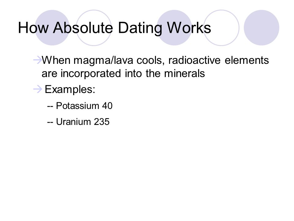 How Absolute Dating Works When magma/lava cools, radioactive elements are incorporated into the minerals Examples: -- Potassium 40 -- Uranium 235