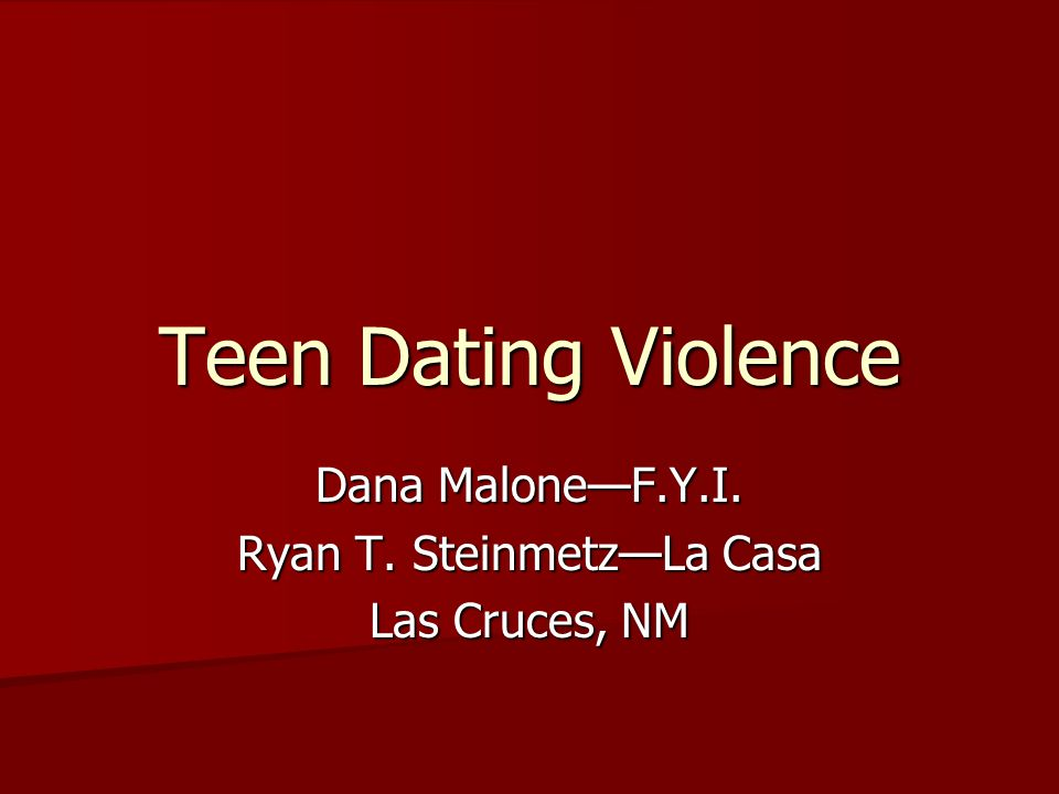 Teen Dating Violence Dana MaloneF.Y.I. Ryan T. SteinmetzLa Casa Las Cruces, NM