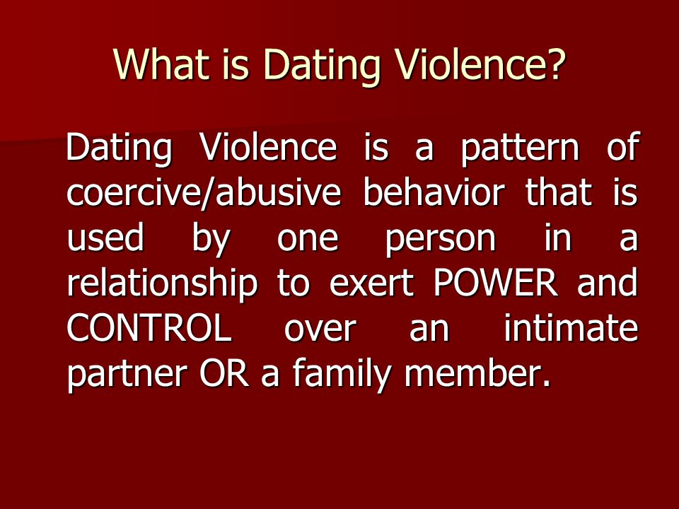 What is Dating Violence? Dating Violence is a pattern of coercive/abusive behavior that is used by one person in a relationship to exert POWER and CON