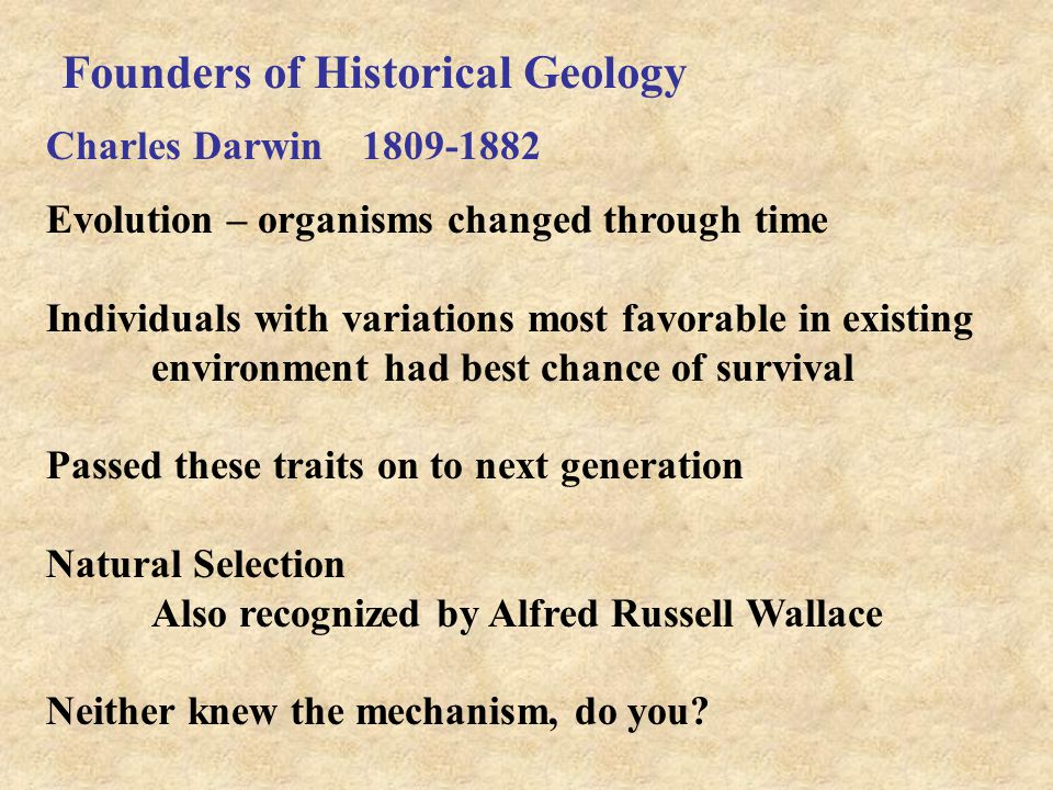 Founders of Historical Geology Charles Darwin 1809-1882 Evolution – organisms changed through time Individuals with variations most favorable in existing environment had best chance of survival Passed these traits on to next generation Natural Selection Also recognized by Alfred Russell Wallace Neither knew the mechanism, do you