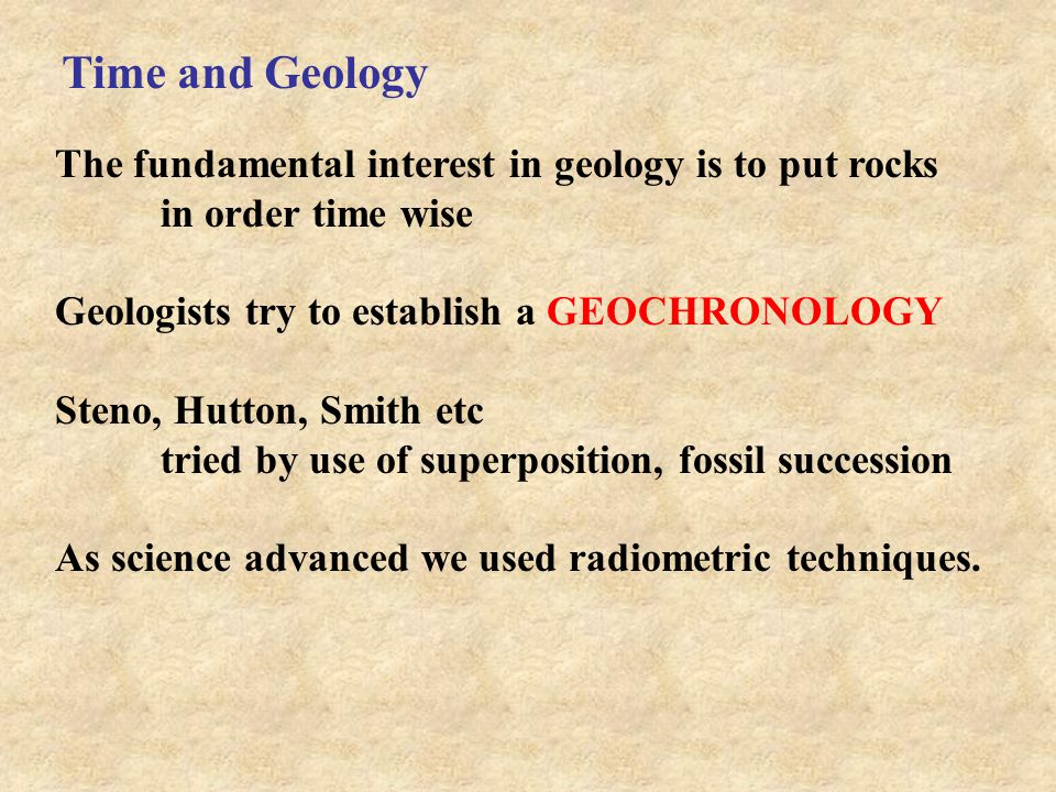 Time and Geology The fundamental interest in geology is to put rocks in order time wise Geologists try to establish a GEOCHRONOLOGY Steno, Hutton, Smi