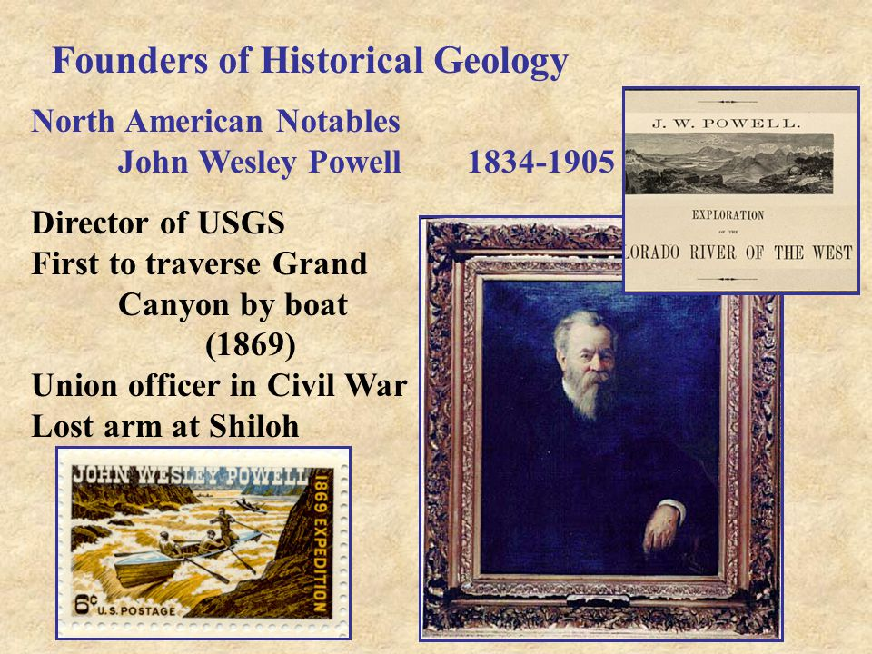 Founders of Historical Geology North American Notables John Wesley Powell1834-1905 Director of USGS First to traverse Grand Canyon by boat (1869) Unio