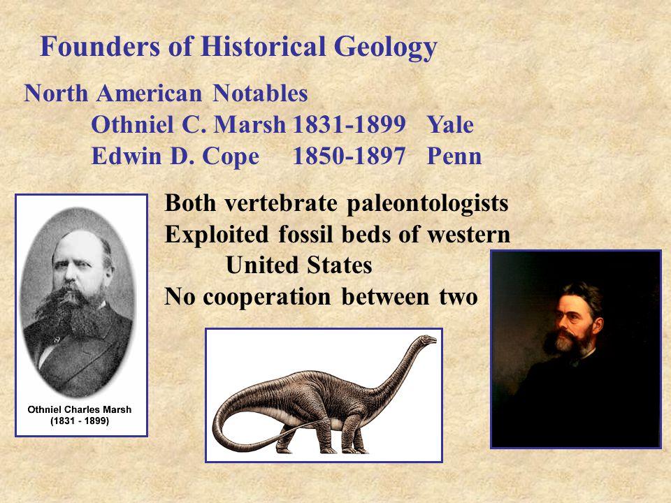 Founders of Historical Geology North American Notables Othniel C. Marsh1831-1899Yale Edwin D. Cope1850-1897Penn Both vertebrate paleontologists Exploi
