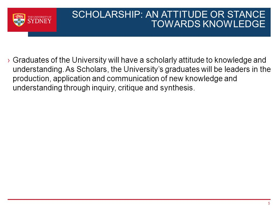 5 SCHOLARSHIP: AN ATTITUDE OR STANCE TOWARDS KNOWLEDGE Graduates of the University will have a scholarly attitude to knowledge and understanding. As S