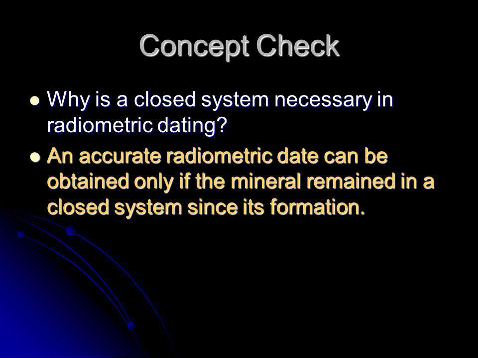 Concept Check Why is a closed system necessary in radiometric dating? Why is a closed system necessary in radiometric dating? An accurate radiometric