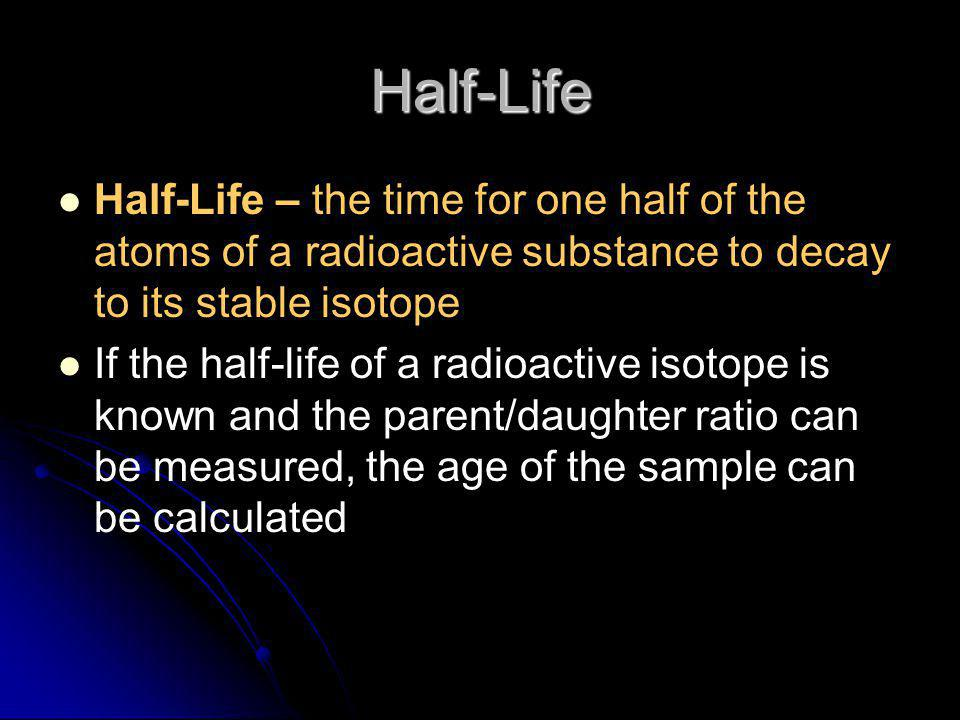 Half-Life Half-Life – the time for one half of the atoms of a radioactive substance to decay to its stable isotope If the half-life of a radioactive i