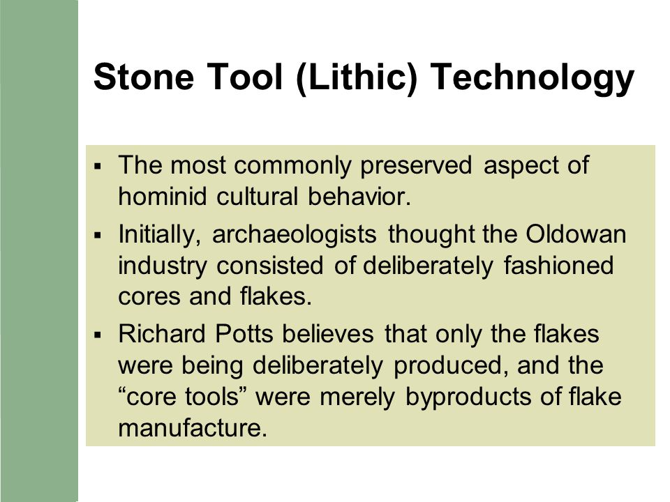 Stone Tool (Lithic) Technology The most commonly preserved aspect of hominid cultural behavior. Initially, archaeologists thought the Oldowan industry