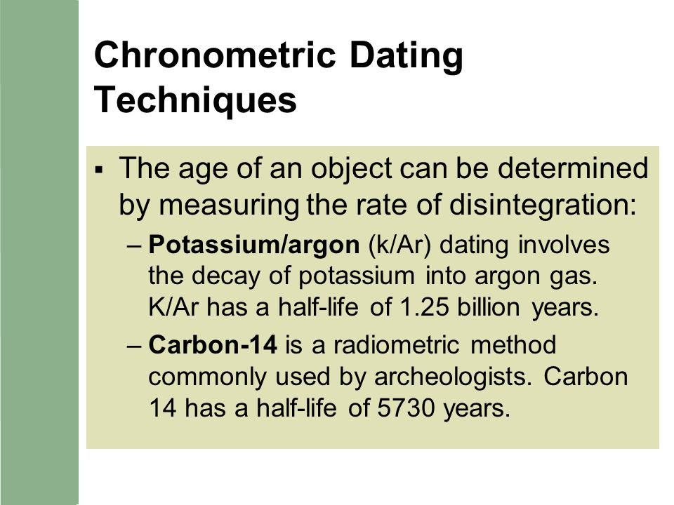 Chronometric Dating Techniques The age of an object can be determined by measuring the rate of disintegration: –Potassium/argon (k/Ar) dating involves