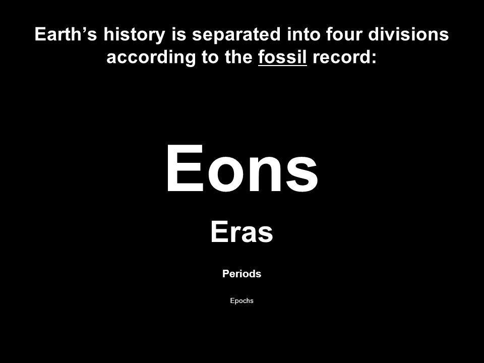 Earths history is separated into four divisions according to the fossil record: Eons Eras Periods Epochs