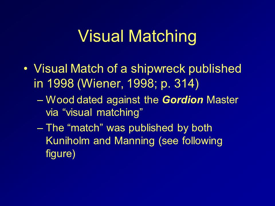 Visual Matching Visual Match of a shipwreck published in 1998 (Wiener, 1998; p. 314) –Wood dated against the Gordion Master via visual matching –The m