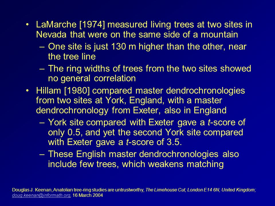 LaMarche [1974] measured living trees at two sites in Nevada that were on the same side of a mountain –One site is just 130 m higher than the other, near the tree line –The ring widths of trees from the two sites showed no general correlation Hillam [1980] compared master dendrochronologies from two sites at York, England, with a master dendrochronology from Exeter, also in England –York site compared with Exeter gave a t-score of only 0.5, and yet the second York site compared with Exeter gave a t-score of 3.5.