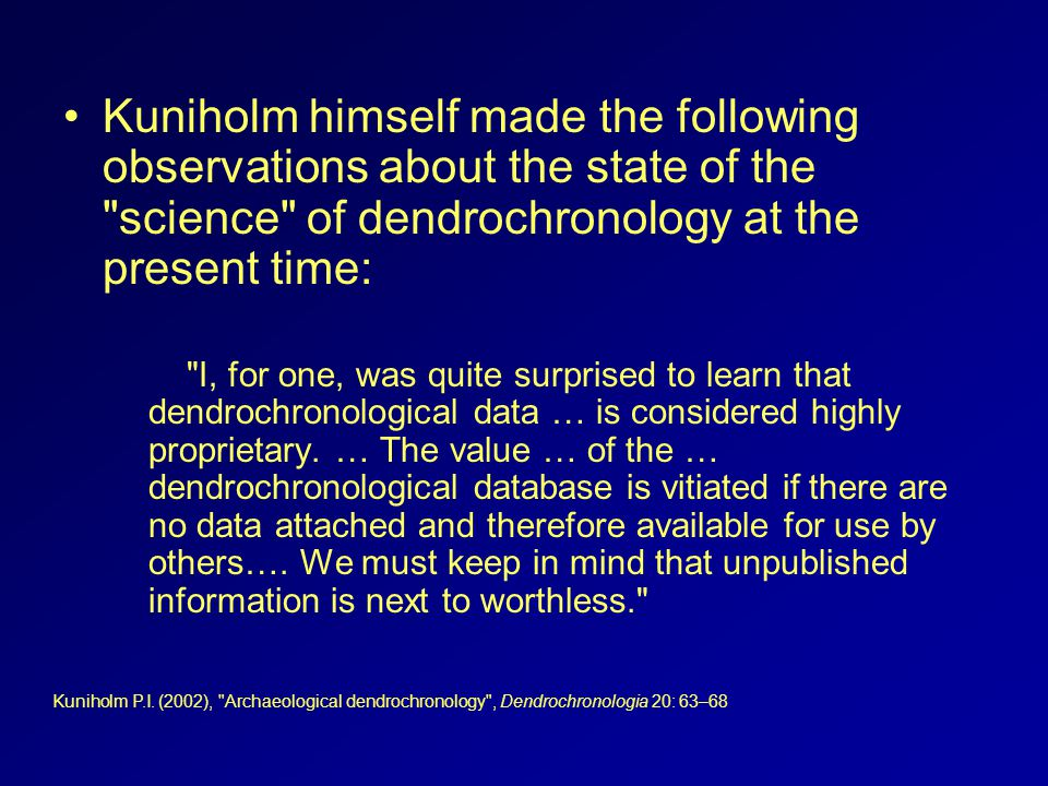 Kuniholm himself made the following observations about the state of the science of dendrochronology at the present time: I, for one, was quite surprised to learn that dendrochronological data … is considered highly proprietary.