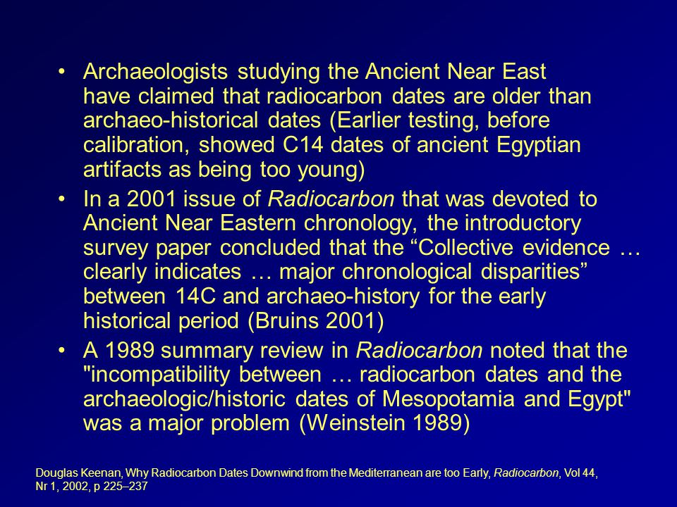 Archaeologists studying the Ancient Near East have claimed that radiocarbon dates are older than archaeo-historical dates (Earlier testing, before calibration, showed C14 dates of ancient Egyptian artifacts as being too young) In a 2001 issue of Radiocarbon that was devoted to Ancient Near Eastern chronology, the introductory survey paper concluded that the Collective evidence … clearly indicates … major chronological disparities between 14C and archaeo-history for the early historical period (Bruins 2001) A 1989 summary review in Radiocarbon noted that the incompatibility between … radiocarbon dates and the archaeologic/historic dates of Mesopotamia and Egypt was a major problem (Weinstein 1989) Douglas Keenan, Why Radiocarbon Dates Downwind from the Mediterranean are too Early, Radiocarbon, Vol 44, Nr 1, 2002, p 225–237