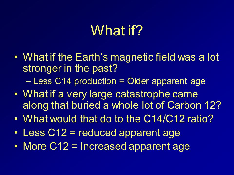 What if? What if the Earths magnetic field was a lot stronger in the past? –Less C14 production = Older apparent age What if a very large catastrophe