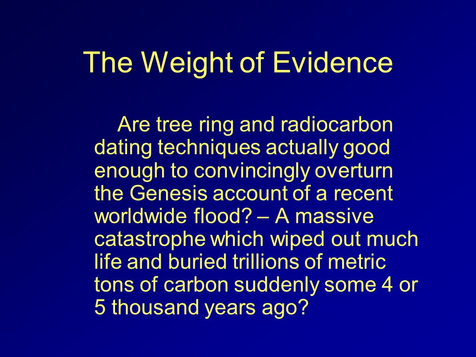 The Weight of Evidence Are tree ring and radiocarbon dating techniques actually good enough to convincingly overturn the Genesis account of a recent worldwide flood.