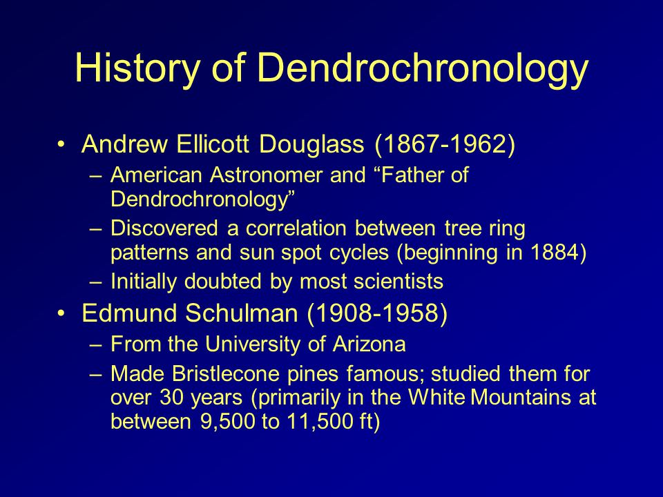 History of Dendrochronology Andrew Ellicott Douglass (1867-1962) –American Astronomer and Father of Dendrochronology –Discovered a correlation between tree ring patterns and sun spot cycles (beginning in 1884) –Initially doubted by most scientists Edmund Schulman (1908-1958) –From the University of Arizona –Made Bristlecone pines famous; studied them for over 30 years (primarily in the White Mountains at between 9,500 to 11,500 ft)