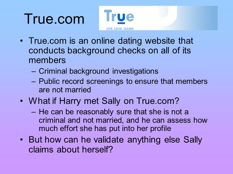 True.com True.com is an online dating website that conducts background checks on all of its members – Criminal background investigations – Public record screenings to ensure that members are not married What if Harry met Sally on True.com.