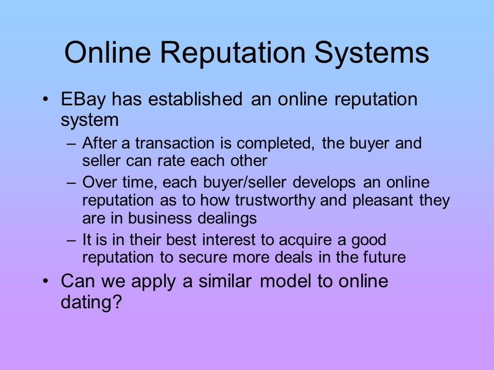Online Reputation Systems EBay has established an online reputation system – After a transaction is completed, the buyer and seller can rate each other – Over time, each buyer/seller develops an online reputation as to how trustworthy and pleasant they are in business dealings – It is in their best interest to acquire a good reputation to secure more deals in the future Can we apply a similar model to online dating