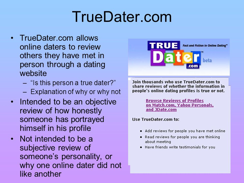 TrueDater.com TrueDater.com allows online daters to review others they have met in person through a dating website – Is this person a true dater.