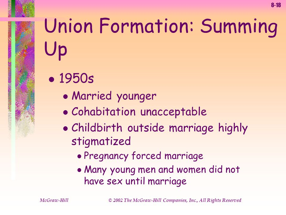 8-18 McGraw-Hill © 2002 The McGraw-Hill Companies, Inc., All Rights Reserved l 1950s l Married younger l Cohabitation unacceptable l Childbirth outside marriage highly stigmatized l Pregnancy forced marriage l Many young men and women did not have sex until marriage Union Formation: Summing Up