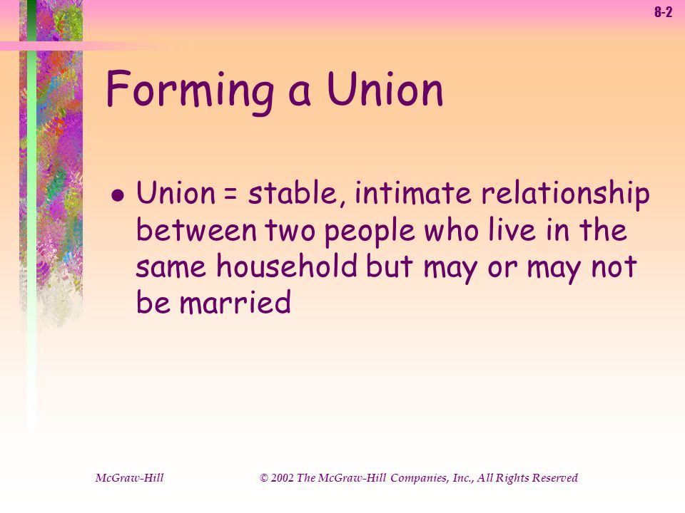 8-2 McGraw-Hill © 2002 The McGraw-Hill Companies, Inc., All Rights Reserved Forming a Union l Union = stable, intimate relationship between two people