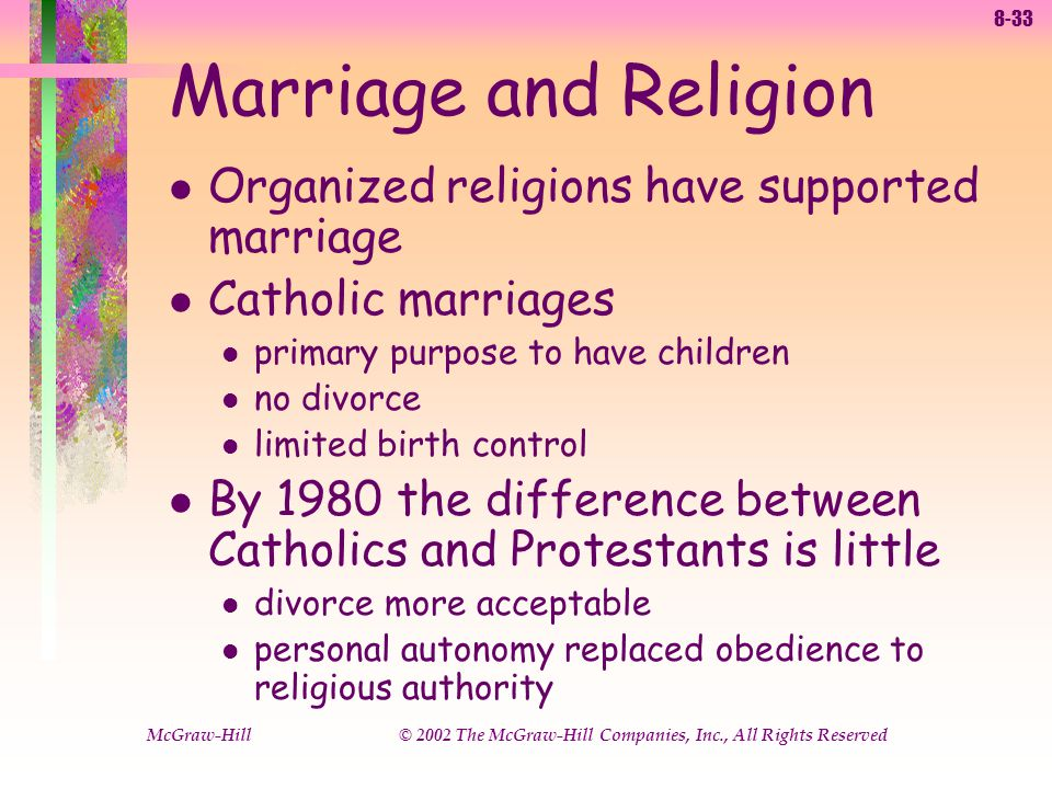 8-33 McGraw-Hill © 2002 The McGraw-Hill Companies, Inc., All Rights Reserved Marriage and Religion l Organized religions have supported marriage l Catholic marriages l primary purpose to have children l no divorce l limited birth control l By 1980 the difference between Catholics and Protestants is little l divorce more acceptable l personal autonomy replaced obedience to religious authority